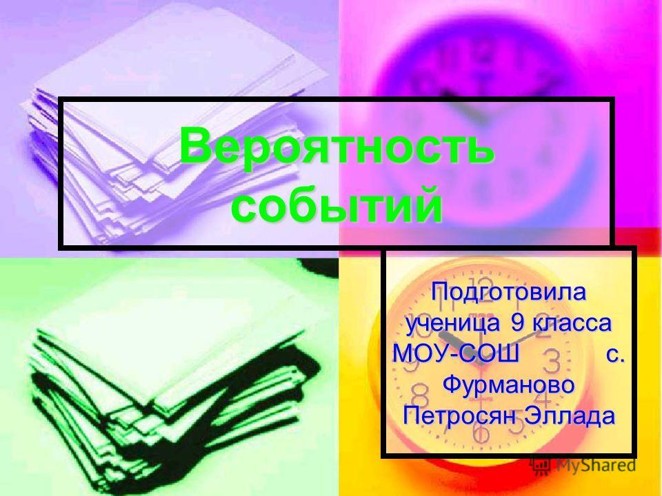 Вероятность событий Подготовила ученица 9 класса МОУ-СОШ с. Фурманово Петросян Эллада