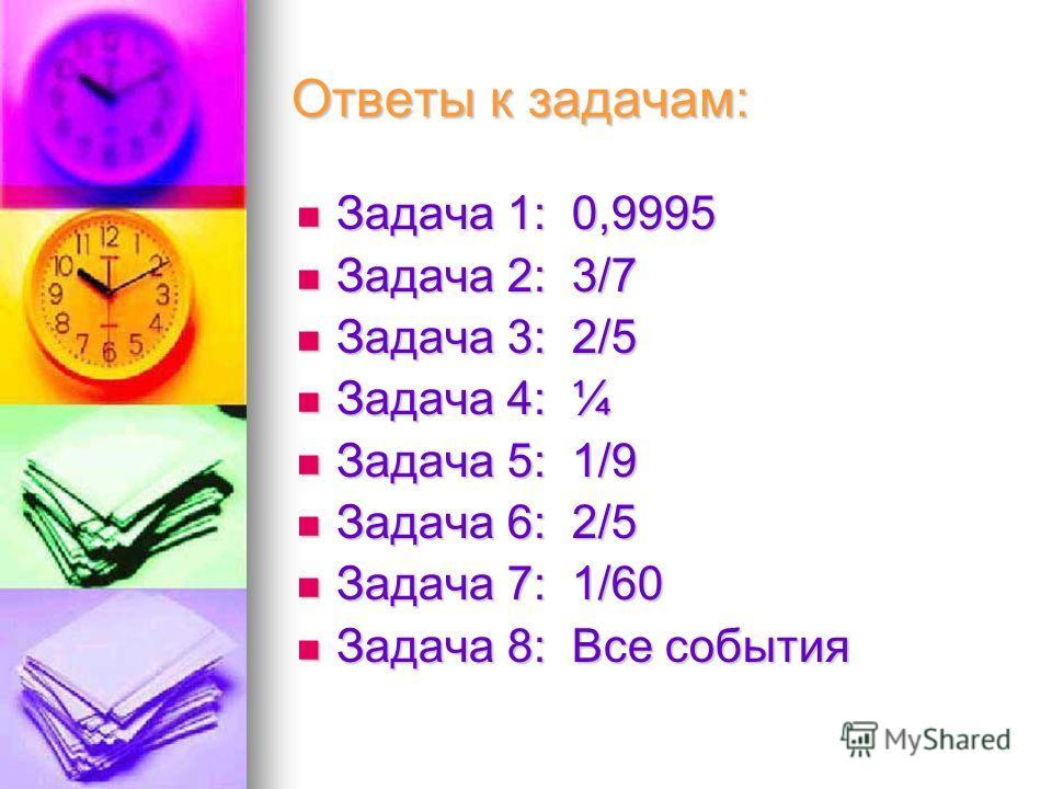 Ответы к задачам: Задача 1: 0,9995 Задача 1: 0,9995 Задача 2: 3/7 Задача 2: 3/7 Задача 3: 2/5 Задача 3: 2/5 Задача 4: ¼ Задача 4: ¼ Задача 5: 1/9 Задача 5: 1/9 Задача 6: 2/5 Задача 6: 2/5 Задача 7: 1/60 Задача 7: 1/60 Задача 8: Все события Задача 8:
