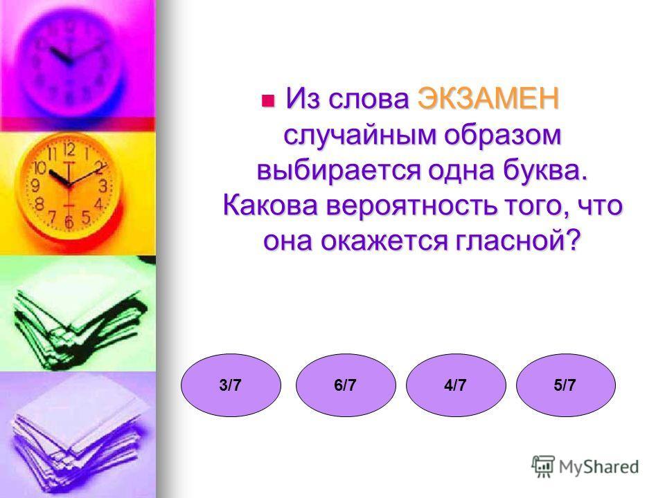 Из слова ЭКЗАМЕН случайным образом выбирается одна буква. Какова вероятность того, что она окажется гласной? Из слова ЭКЗАМЕН случайным образом выбирается одна буква. Какова вероятность того, что она окажется гласной? 3/73/76/76/74/74/75/75/7