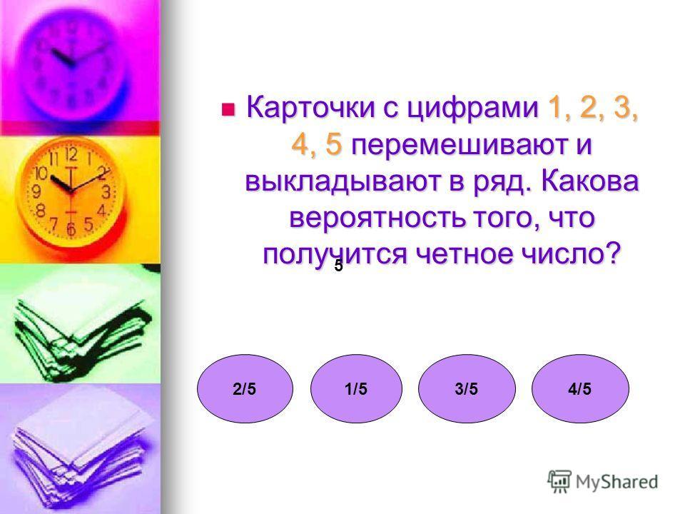 Карточки с цифрами 1, 2, 3, 4, 5 перемешивают и выкладывают в ряд. Какова вероятность того, что получится четное число? Карточки с цифрами 1, 2, 3, 4, 5 перемешивают и выкладывают в ряд. Какова вероятность того, что получится четное число? 2/52/5 5 1