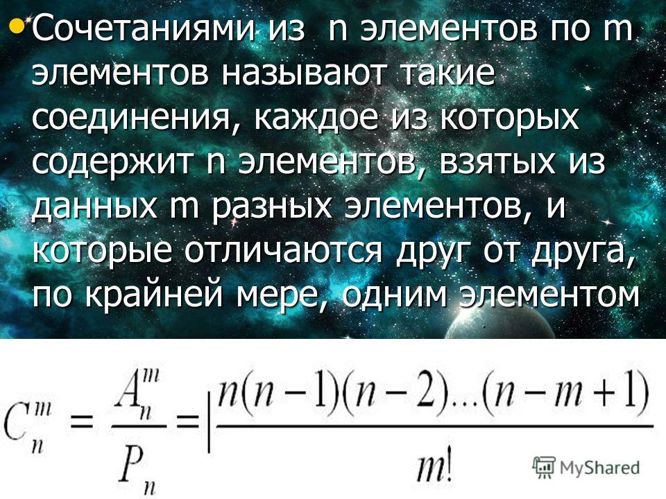 Сочетаниями из n элементов по m элементов называют такие соединения, каждое из которых содержит n элементов, взятых из данных m разных элементов, и которые отличаются друг от друга, по крайней мере, одним элементом