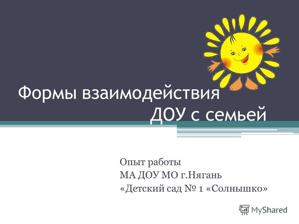 Формы взаимодействия ДОУ с семьей Опыт работы МА ДОУ МО г.Нягань «Детский сад 1 «Солнышко»