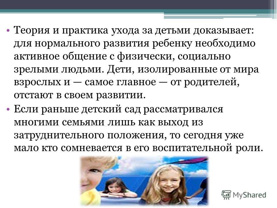 Теория и практика ухода за детьми доказывает: для нормального развития ребенку необходимо активное общение с физически, социально зрелыми людьми. Дети, изолированные от мира взрослых и самое главное от родителей, отстают в своем развитии. Если раньше