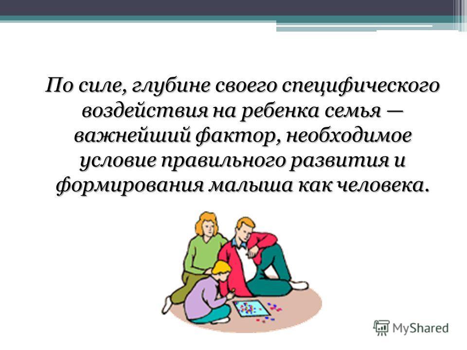 По силе, глубине своего специфического воздействия на ребенка семья важнейший фактор, необходимое условие правильного развития и формирования малыша как человека.