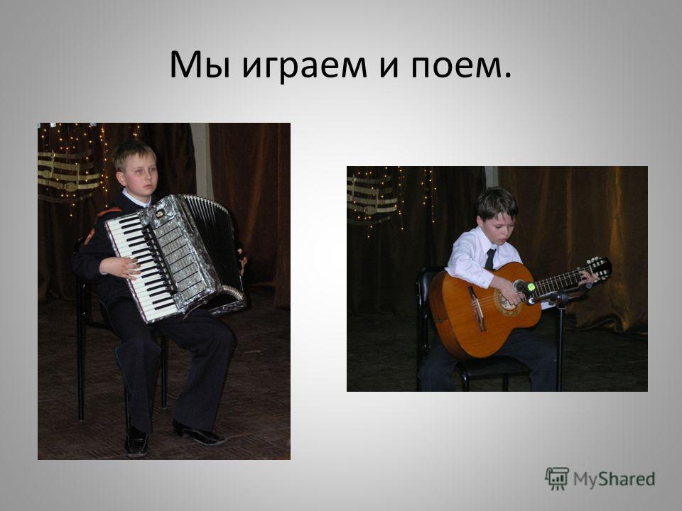 Мы играем и поем.