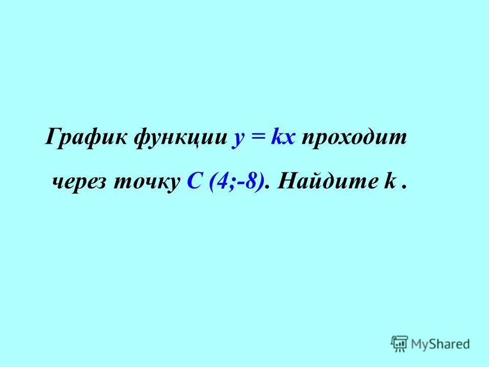 График функции у = kx проходит через точку С (4;-8). Найдите k.