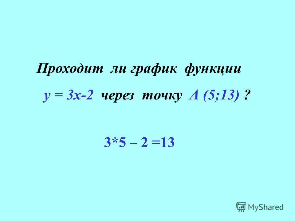 Проходит ли график функции у = 3х-2 через точку А (5;13) ? 3*5 – 2 =13