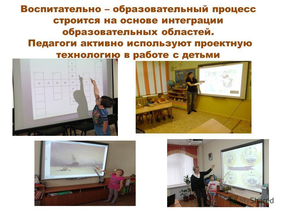 Воспитательно – образовательный процесс строится на основе интеграции образовательных областей. Педагоги активно используют проектную технологию в работе с детьми