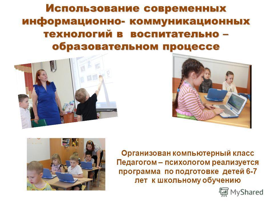 Использование современных информационно- коммуникационных технологий в воспитательно – образовательном процессе Организован компьютерный класс Педагогом – психологом реализуется программа по подготовке детей 6-7 лет к школьному обучению