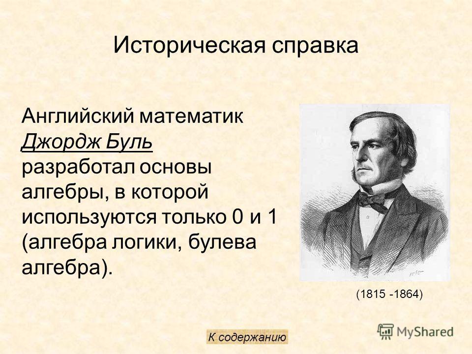 Историческая справка (1815 -1864) Английский математик Джордж Буль разработал основы алгебры, в которой используются только 0 и 1 (алгебра логики, булева алгебра). К содержанию