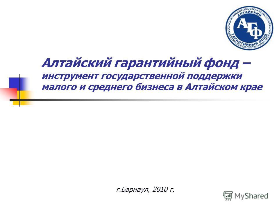 Алтайский гарантийный фонд – инструмент государственной поддержки малого и среднего бизнеса в Алтайском крае г.Барнаул, 2010 г.