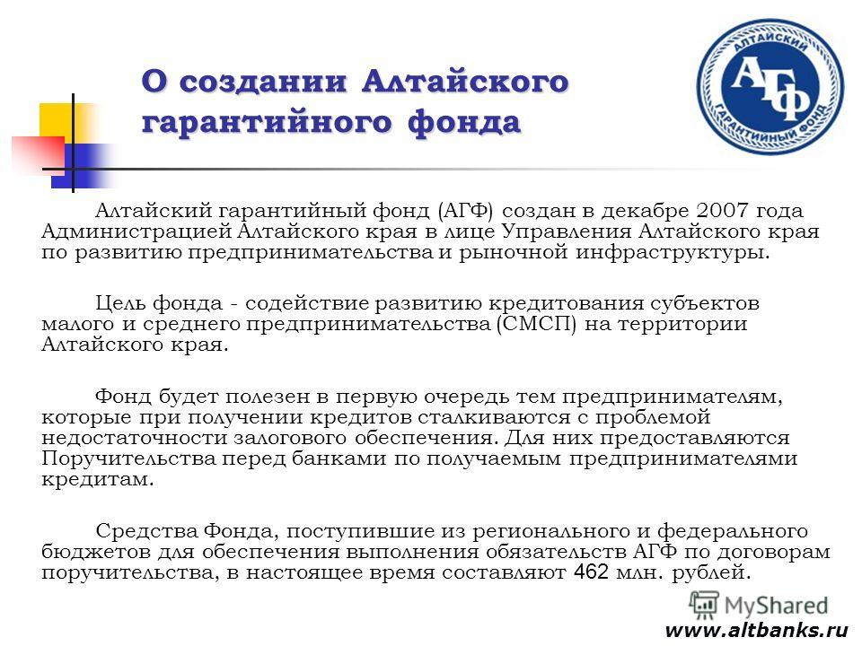 О создании Алтайского гарантийного фонда Алтайский гарантийный фонд (АГФ) создан в декабре 2007 года Администрацией Алтайского края в лице Управления Алтайского края по развитию предпринимательства и рыночной инфраструктуры. Цель фонда - содействие р
