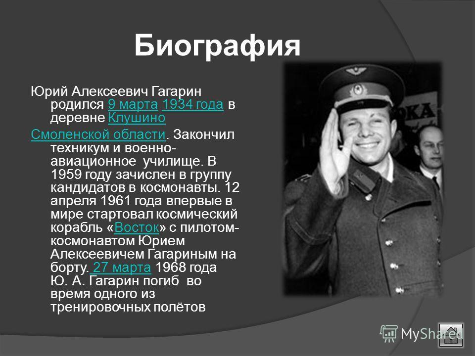Биография Юрий Алексеевич Гагарин родился 9 марта 1934 года в деревне Клушино9 марта1934 годаКлушино Смоленской областиСмоленской области. Закончил техникум и военно- авиационное училище. В 1959 году зачислен в группу кандидатов в космонавты. 12 апре