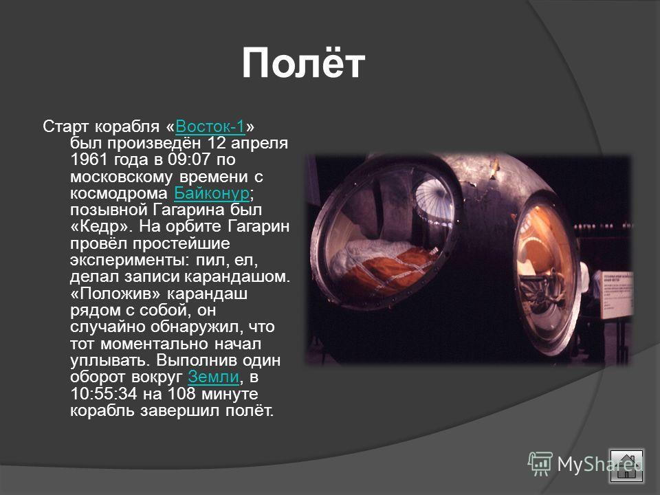 Полёт Старт корабля «Восток-1» был произведён 12 апреля 1961 года в 09:07 по московскому времени с космодрома Байконур; позывной Гагарина был «Кедр». На орбите Гагарин провёл простейшие эксперименты: пил, ел, делал записи карандашом. «Положив» каранд