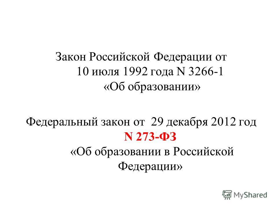 Закон Российской Федерации от 10 июля 1992 года N 3266-1 «Об образовании» Федеральный закон от 29 декабря 2012 год N 273-ФЗ «Об образовании в Российской Федерации»