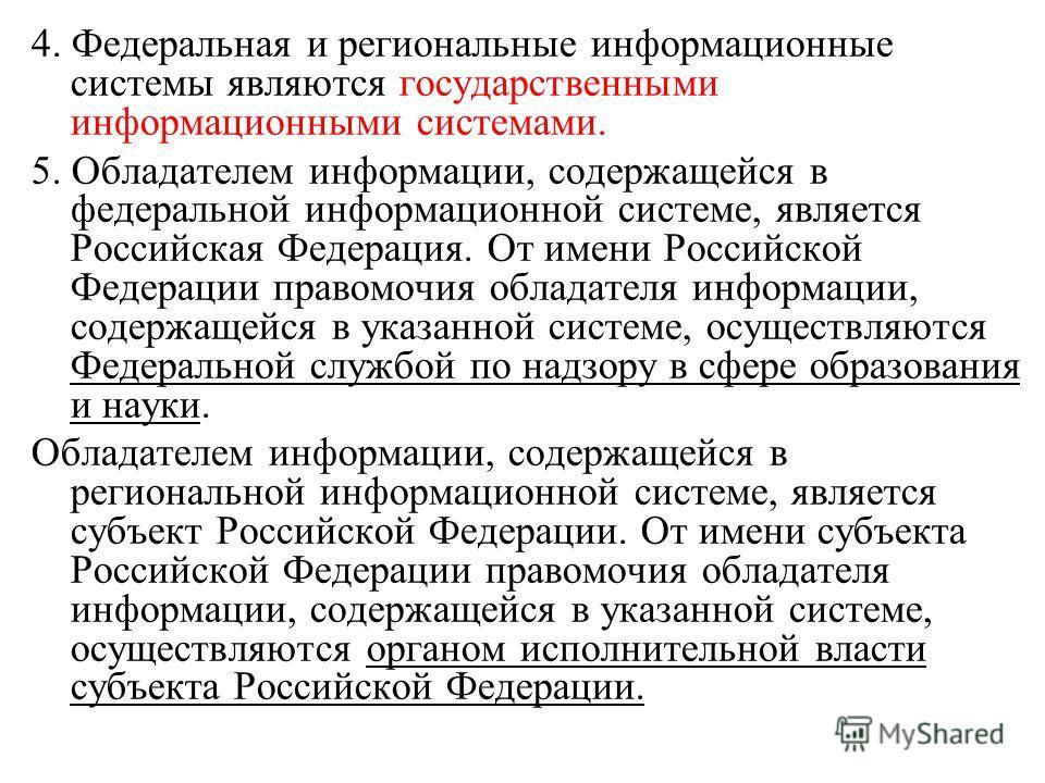 4. Федеральная и региональные информационные системы являются государственными информационными системами. 5. Обладателем информации, содержащейся в федеральной информационной системе, является Российская Федерация. От имени Российской Федерации право