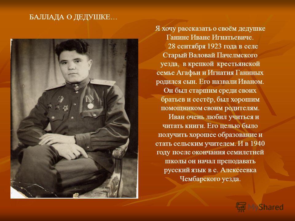 Я хочу рассказать о своём дедушке Ганине Иване Игнатьевиче. 28 сентября 1923 года в селе Старый Валовай Пачелмского уезда, в крепкой крестьянской семье Агафьи и Игнатия Ганиных родился сын. Его назвали Иваном. Он был старшим среди своих братьев и сес