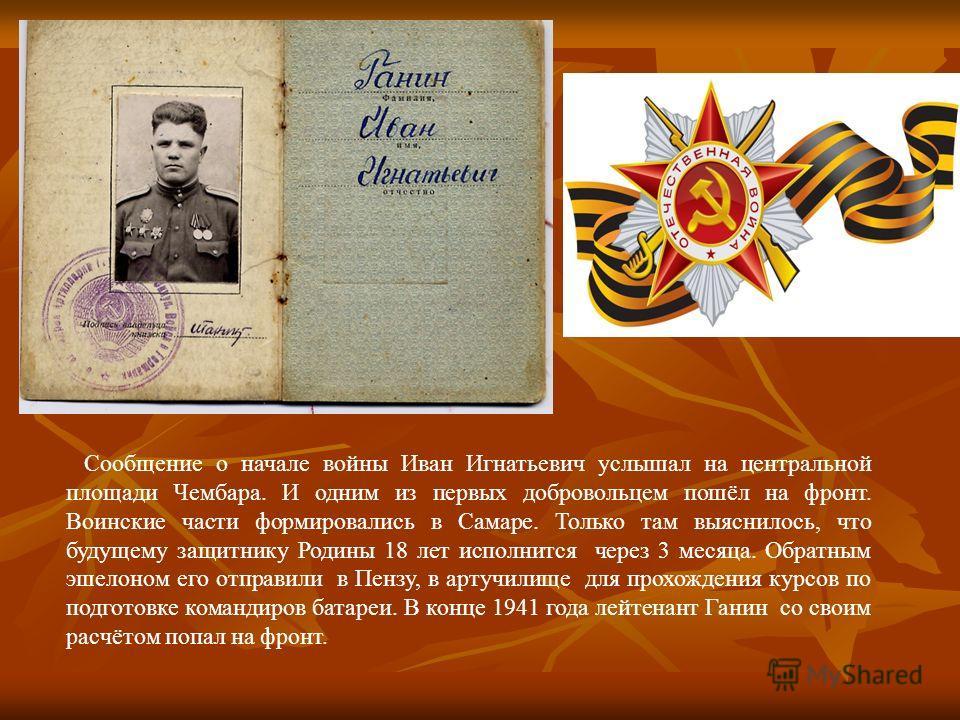 Сообщение о начале войны Иван Игнатьевич услышал на центральной площади Чембара. И одним из первых добровольцем пошёл на фронт. Воинские части формировались в Самаре. Только там выяснилось, что будущему защитнику Родины 18 лет исполнится через 3 меся