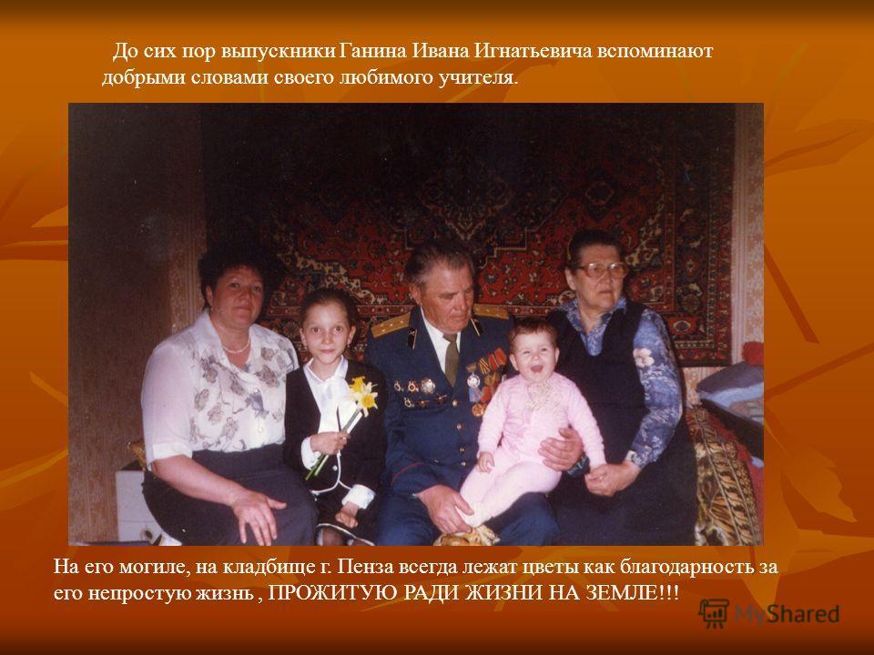 До сих пор выпускники Ганина Ивана Игнатьевича вспоминают добрыми словами своего любимого учителя. На его могиле, на кладбище г. Пенза всегда лежат цветы как благодарность за его непростую жизнь, ПРОЖИТУЮ РАДИ ЖИЗНИ НА ЗЕМЛЕ!!!