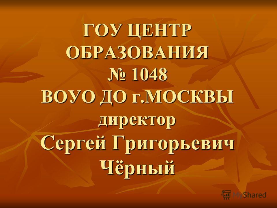 ГОУ ЦЕНТР ОБРАЗОВАНИЯ 1048 ВОУО ДО г.МОСКВЫ директор Сергей Григорьевич Чёрный