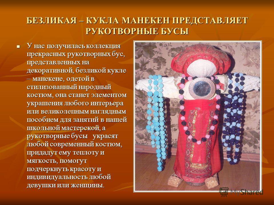 БЕЗЛИКАЯ – КУКЛА МАНЕКЕН ПРЕДСТАВЛЯЕТ РУКОТВОРНЫЕ БУСЫ У нас получилась коллекция прекрасных рукотворных бус, представленных на декоративной, безликой кукле – манекене, одетой в стилизованный народный костюм, она станет элементом украшения любого инт