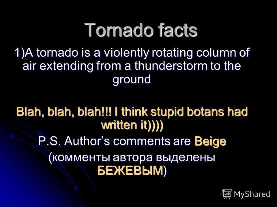 Tornado facts 1)A tornado is a violently rotating column of air extending from a thunderstorm to the ground Blah, blah, blah!!! I think stupid botans had written it)))) P.S. Authors comments are Beige (комменты автора выделены БЕЖЕВЫМ)