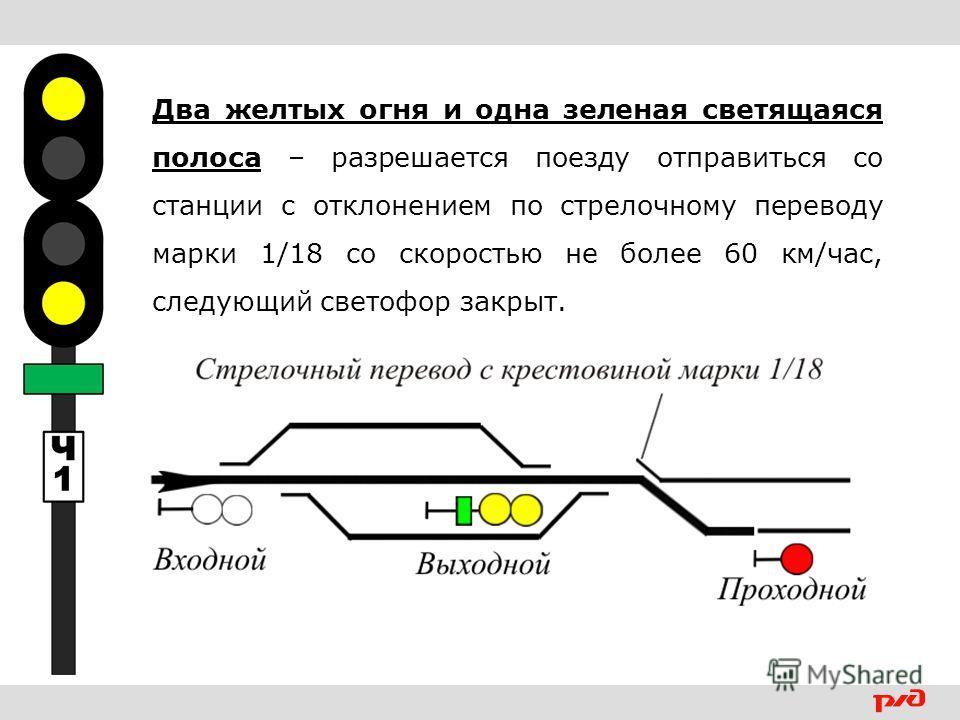 Два желтых огня и одна зеленая светящаяся полоса – разрешается поезду отправиться со станции с отклонением по стрелочному переводу марки 1/18 со скоростью не более 60 км/час, следующий светофор закрыт.