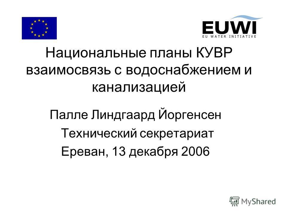 Национальные планы КУВР взаимосвязь с водоснабжением и канализацией Палле Линдгаард Йоргенсен Технический секретариат Ереван, 13 декабря 2006