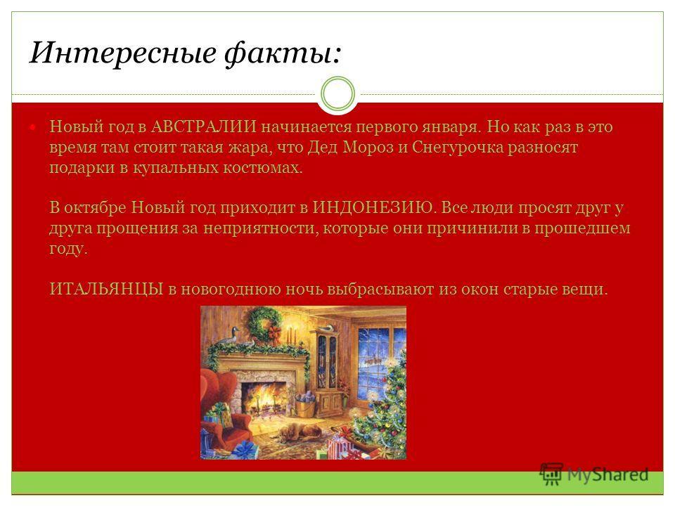 Интересные факты: Новый год в АВСТРАЛИИ начинается первого января. Но как раз в это время там стоит такая жара, что Дед Мороз и Снегурочка разносят подарки в купальных костюмах. В октябре Новый год приходит в ИНДОНЕЗИЮ. Все люди просят друг у друга п