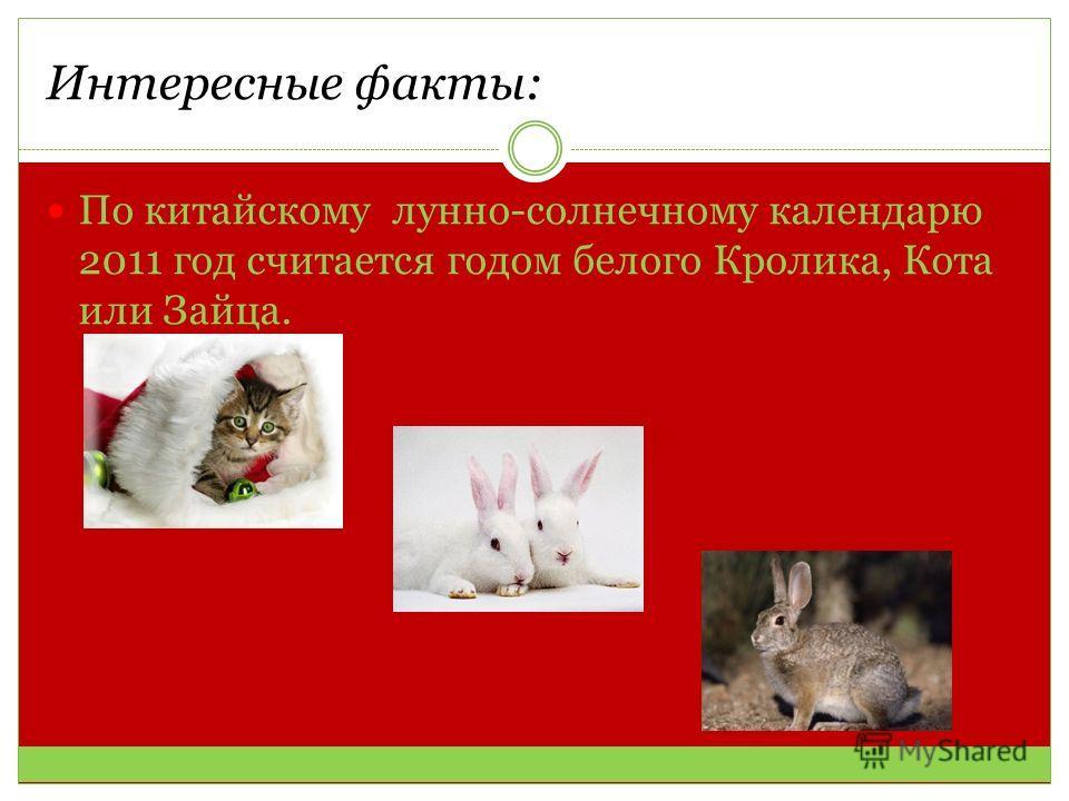 Интересные факты: По китайскому лунно-солнечному календарю 2011 год считается годом белого Кролика, Кота или Зайца.