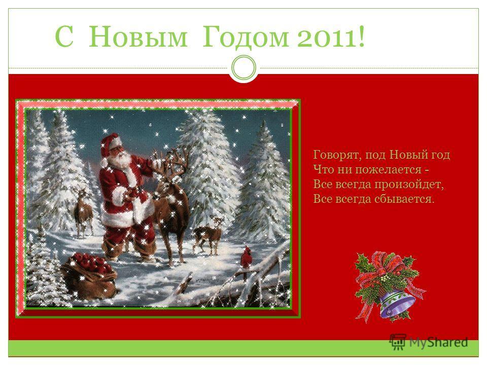 С Новым Годом 2011! Говорят, под Новый год Что ни пожелается - Все всегда произойдет, Все всегда сбывается.