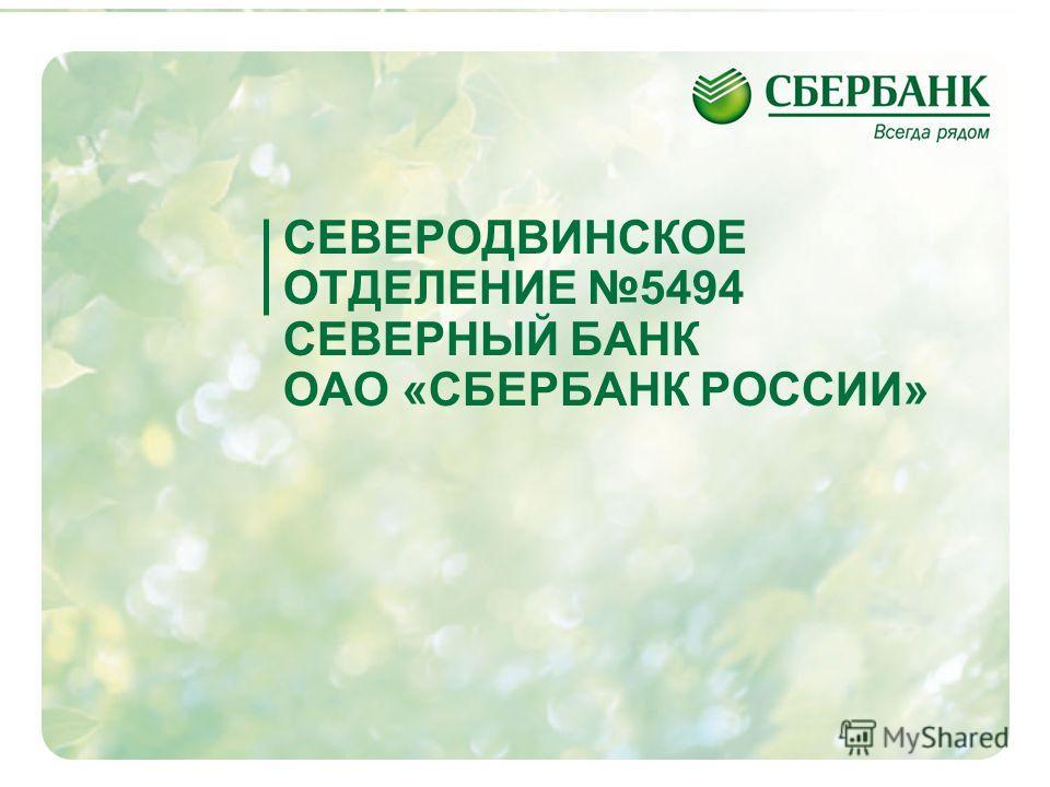 1 СЕВЕРОДВИНСКОЕ ОТДЕЛЕНИЕ 5494 СЕВЕРНЫЙ БАНК ОАО «СБЕРБАНК РОССИИ»