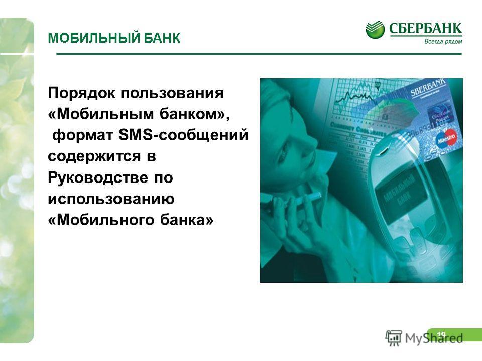 19 Порядок пользования «Мобильным банком», формат SMS-сообщений содержится в Руководстве по использованию «Мобильного банка» МОБИЛЬНЫЙ БАНК