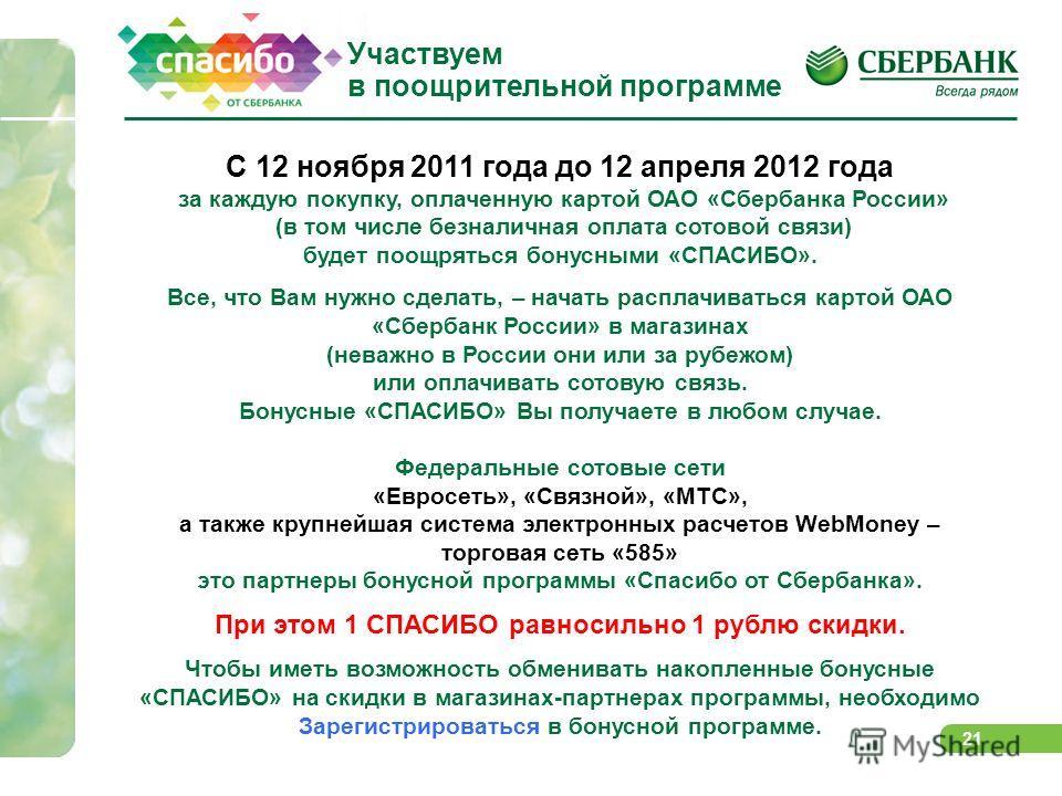 21 С 12 ноября 2011 года до 12 апреля 2012 года за каждую покупку, оплаченную картой ОАО «Сбербанка России» (в том числе безналичная оплата сотовой связи) будет поощряться бонусными «СПАСИБО». Все, что Вам нужно сделать, – начать расплачиваться карто