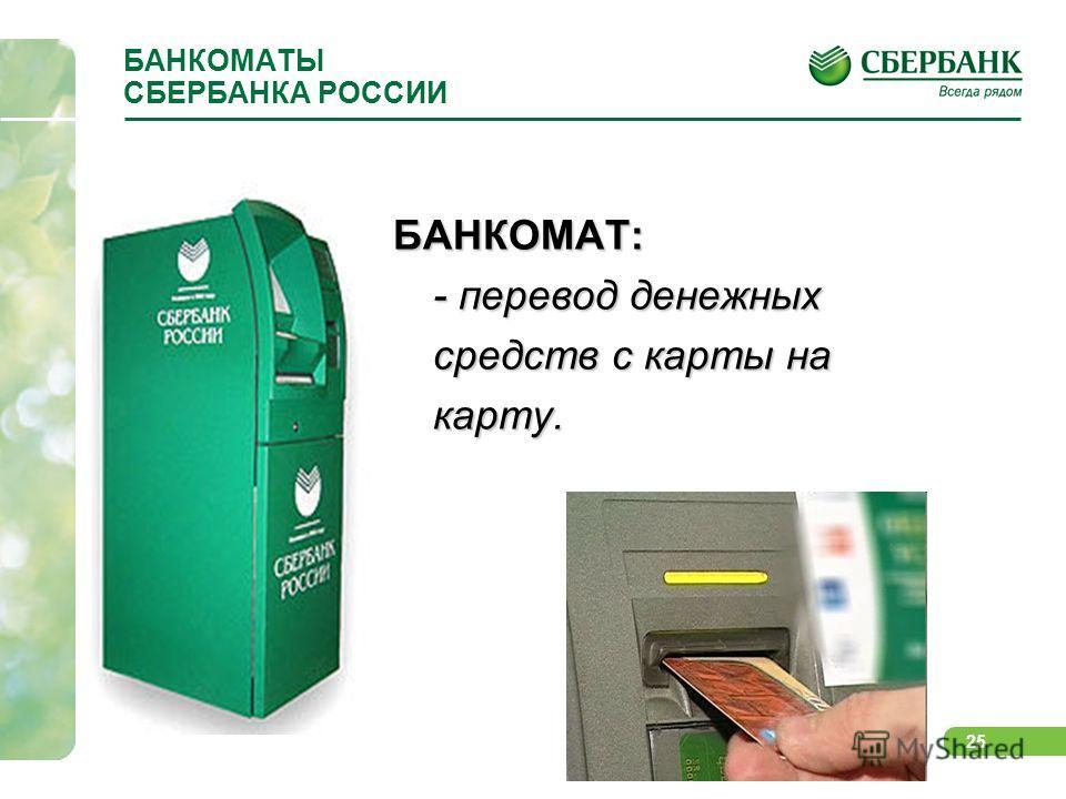 25 БАНКОМАТЫ СБЕРБАНКА РОССИИ БАНКОМАТ: - перевод денежных средств с карты на карту.