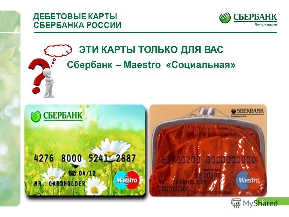 5 ДЕБЕТОВЫЕ КАРТЫ СБЕРБАНКА РОССИИ ЭТИ КАРТЫ ТОЛЬКО ДЛЯ ВАС Сбербанк – Maestro «Социальная»