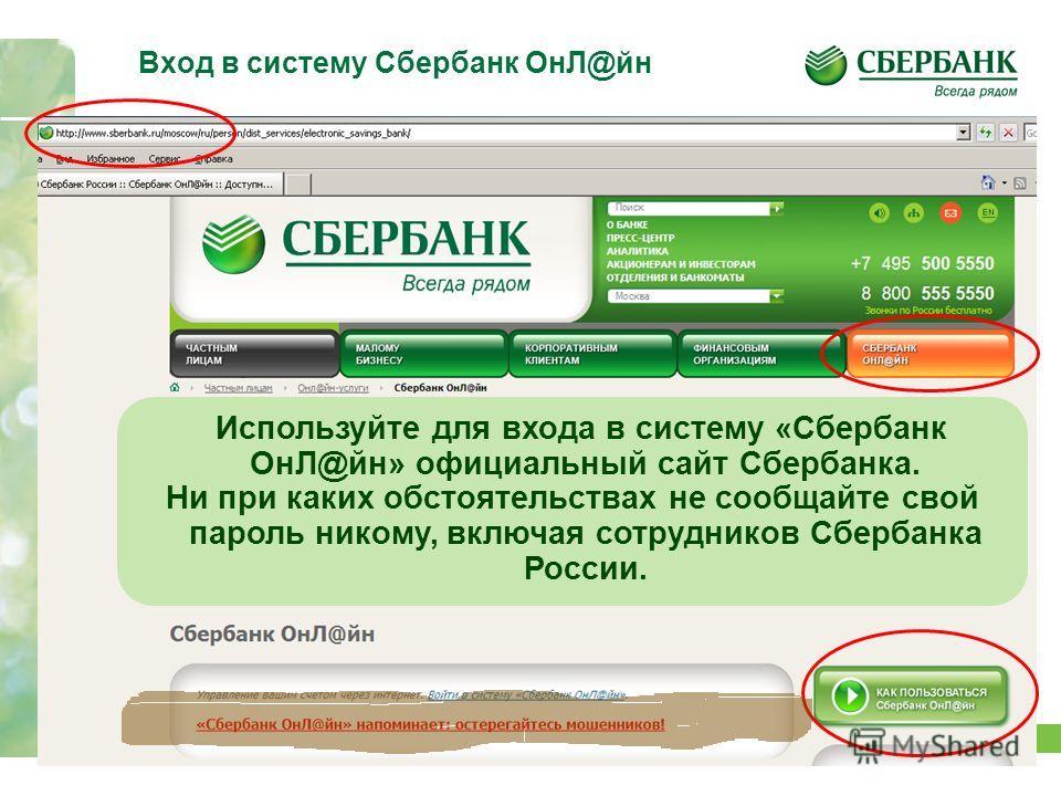 17 Вход в систему Сбербанк ОнЛ@йн Используйте для входа в систему «Сбербанк ОнЛ@йн» официальный сайт Сбербанка. Ни при каких обстоятельствах не сообщайте свой пароль никому, включая сотрудников Сбербанка России.