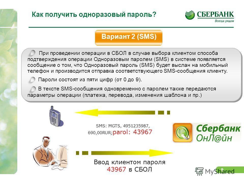 9 Как получить одноразовый пароль? Вариант 2 (SMS) При проведении операции в СБОЛ в случае выбора клиентом способа подтверждения операции Одноразовым паролем (SMS) в системе появляется сообщение о том, что Одноразовый пароль (SMS) будет выслан на моб
