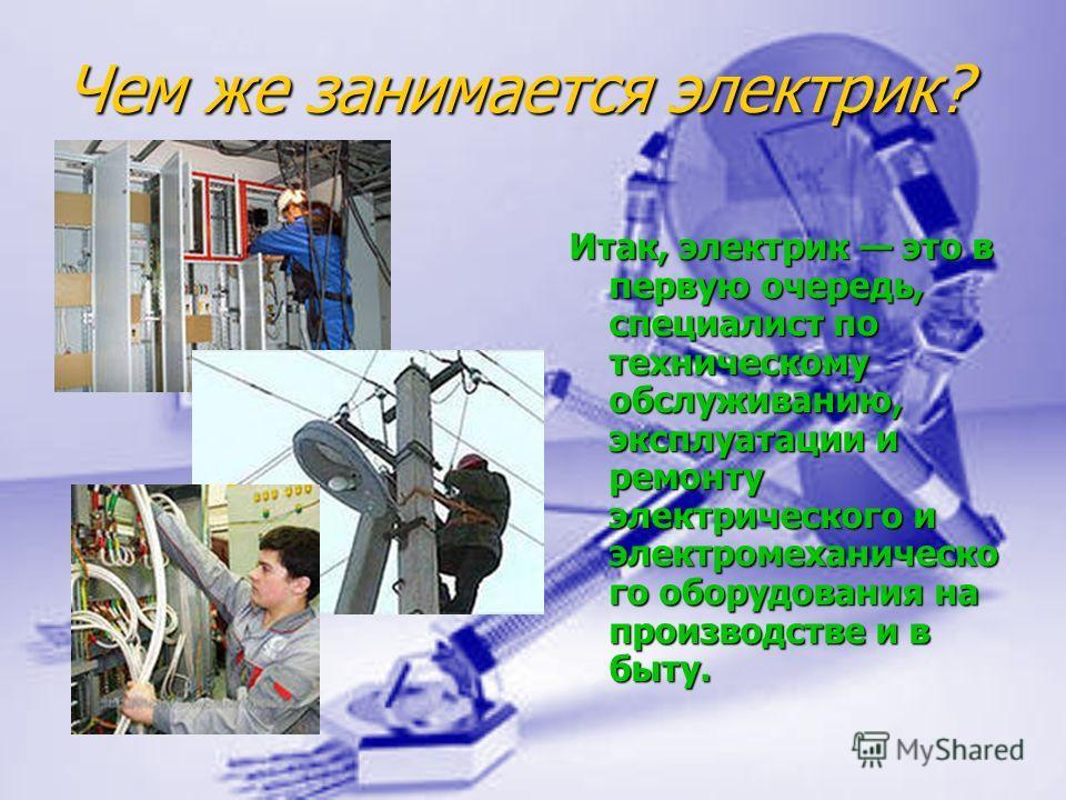Чем же занимается электрик? Итак, электрик это в первую очередь, специалист по техническому обслуживанию, эксплуатации и ремонту электрического и электромеханическо го оборудования на производстве и в быту.