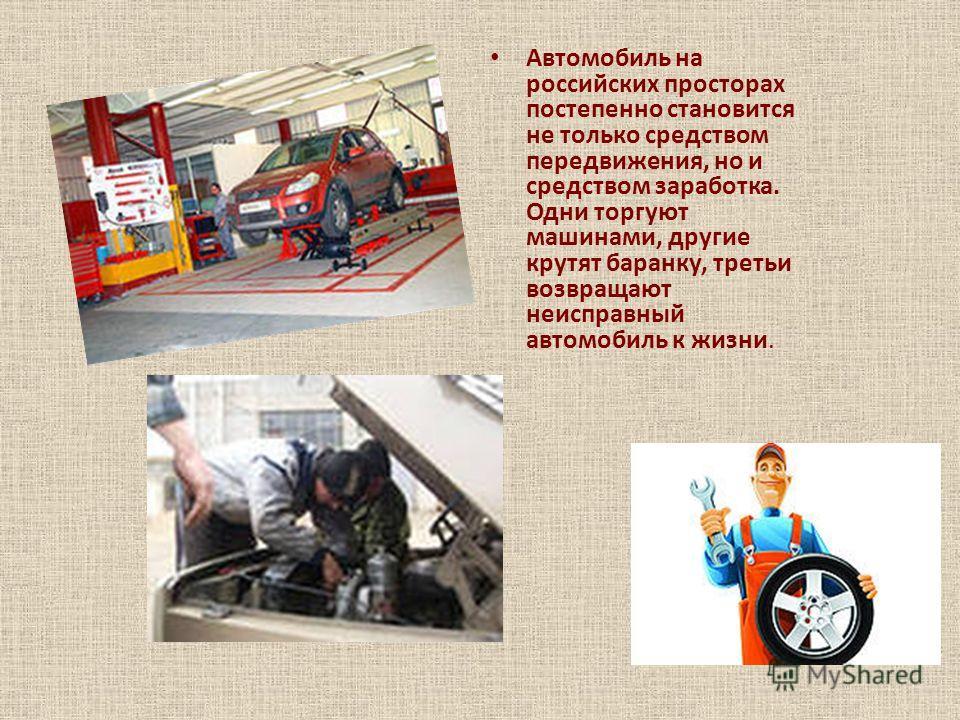 Автомобиль на российских просторах постепенно становится не только средством передвижения, но и средством заработка. Одни торгуют машинами, другие крутят баранку, третьи возвращают неисправный автомобиль к жизни.