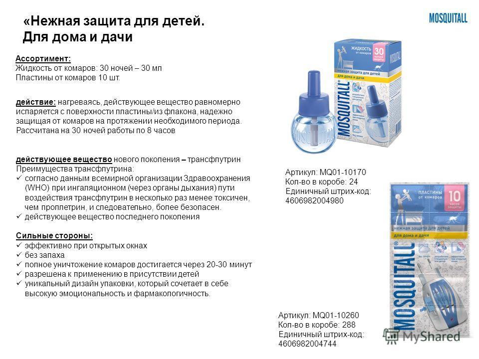 Ассортимент: Жидкость от комаров: 30 ночей – 30 мл Пластины от комаров 10 шт. действие: нагреваясь, действующее вещество равномерно испаряется с поверхности пластины/из флакона, надежно защищая от комаров на протяжении необходимого периода. Рассчитан