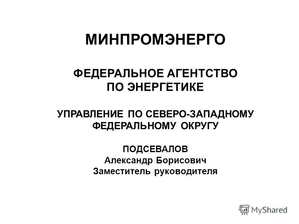 МИНПРОМЭНЕРГО ФЕДЕРАЛЬНОЕ АГЕНТСТВО ПО ЭНЕРГЕТИКЕ УПРАВЛЕНИЕ ПО СЕВЕРО-ЗАПАДНОМУ ФЕДЕРАЛЬНОМУ ОКРУГУ ПОДСЕВАЛОВ Александр Борисович Заместитель руководителя
