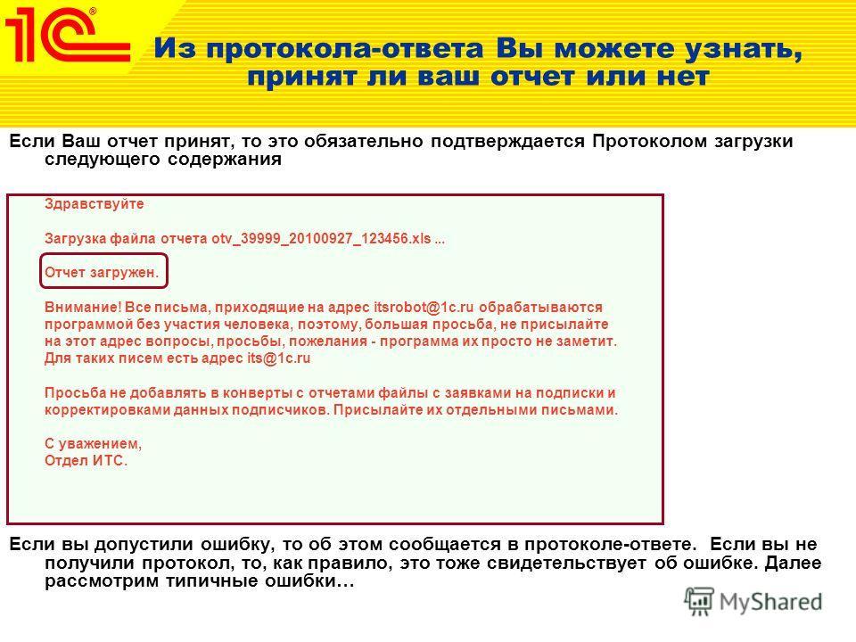 Из протокола-ответа Вы можете узнать, принят ли ваш отчет или нет Если Ваш отчет принят, то это обязательно подтверждается Протоколом загрузки следующего содержания Здравствуйте Загрузка файла отчета otv_39999_20100927_123456.xls... Отчет загружен. В