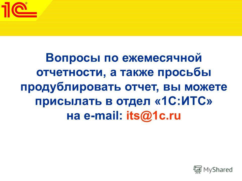 Вопросы по ежемесячной отчетности, а также просьбы продублировать отчет, вы можете присылать в отдел «1С:ИТС» на e-mail: its@1c.ru