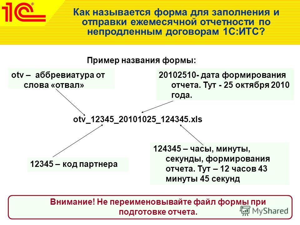 Как называется форма для заполнения и отправки ежемесячной отчетности по непродленным договорам 1С:ИТС? otv_12345_20101025_124345.xls otv – аббревиатура от слова «отвал» 12345 – код партнера 20102510- дата формирования отчета. Тут - 25 октября 2010 г