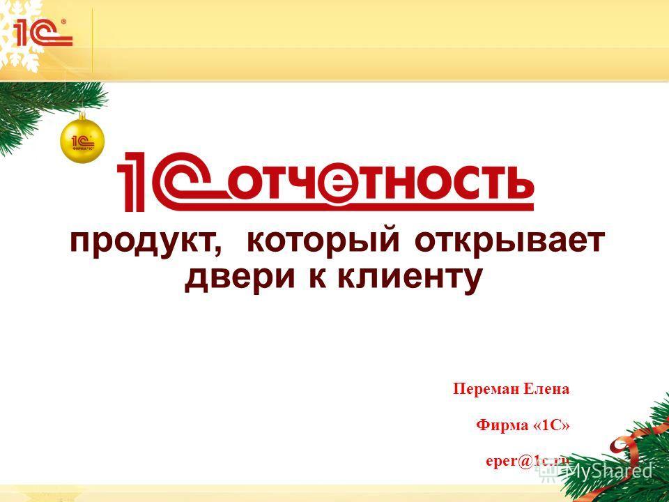 1 продукт, который открывает двери к клиенту Переман Елена Фирма «1С» eper@1c.ru