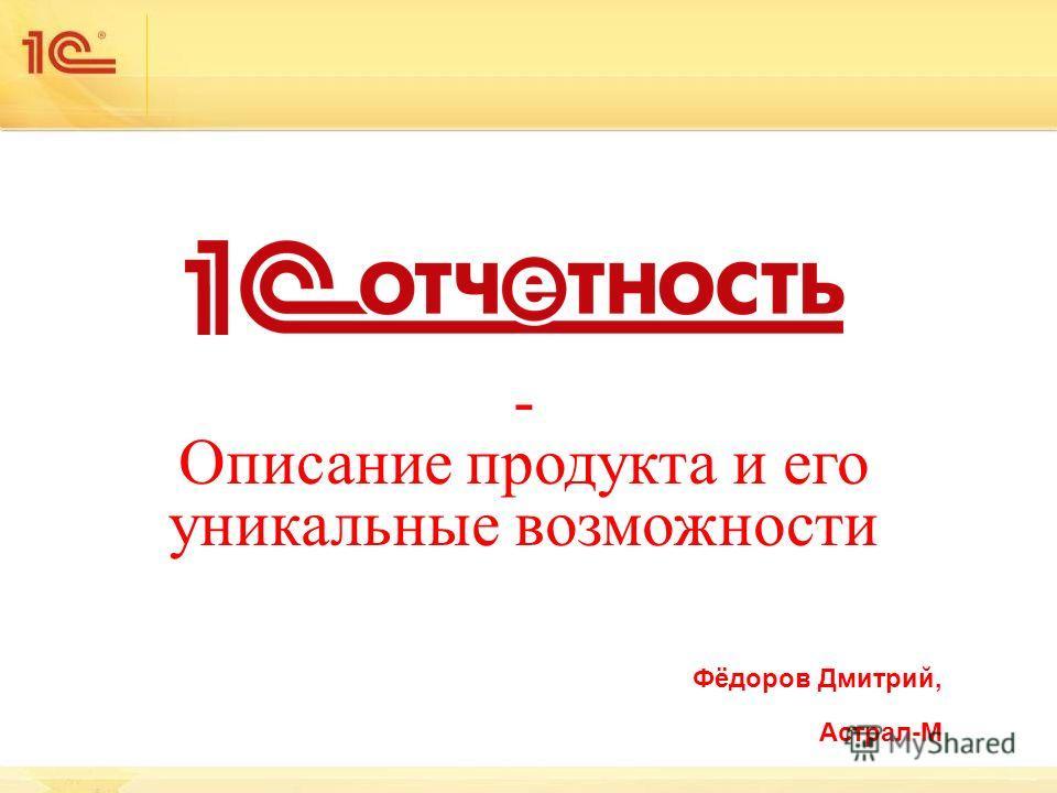 - Описание продукта и его уникальные возможности Фёдоров Дмитрий, Астрал-М