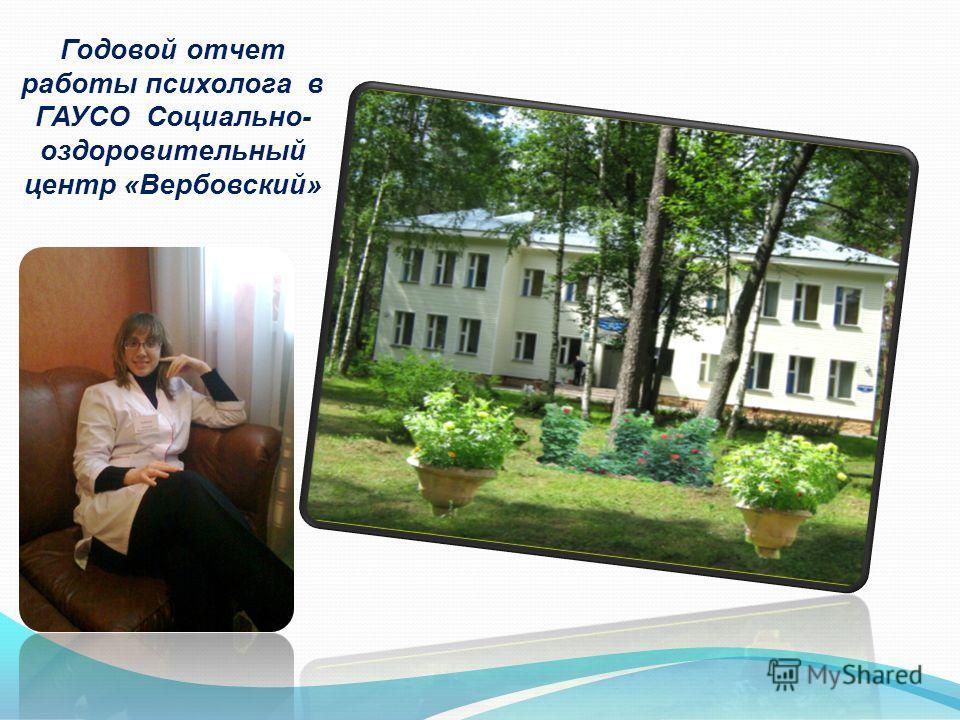 Годовой отчет работы психолога в ГАУСО Социально- оздоровительный центр «Вербовский»