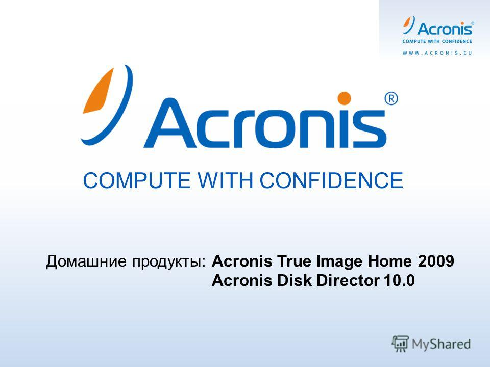 COMPUTE WITH CONFIDENCE Домашние продукты: Acronis True Image Home 2009 Acronis Disk Director 10.0