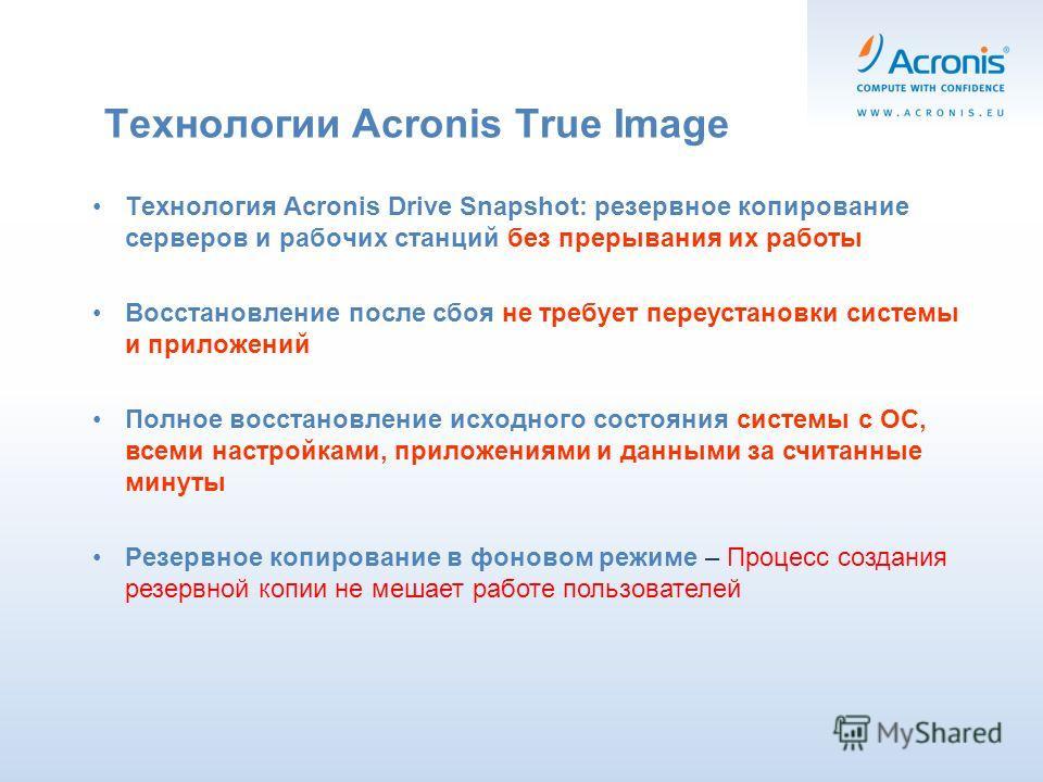 Технологии Acronis True Image Технология Acronis Drive Snapshot: резервное копирование серверов и рабочих станций без прерывания их работы Восстановление после сбоя не требует переустановки системы и приложений Полное восстановление исходного состоян